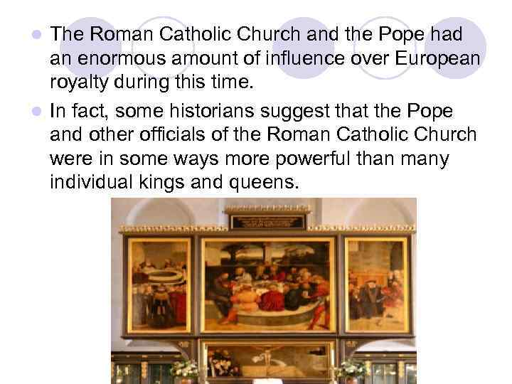 The Roman Catholic Church and the Pope had an enormous amount of influence over