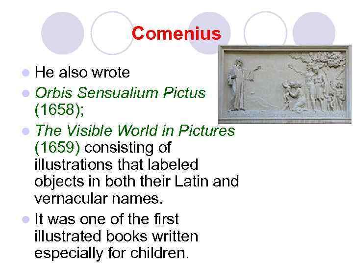 Comenius l He also wrote l Orbis Sensualium Pictus (1658); l The Visible World