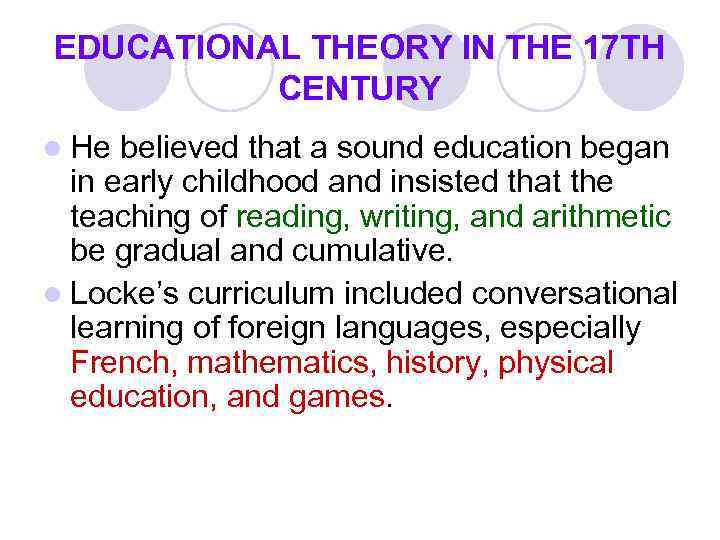 EDUCATIONAL THEORY IN THE 17 TH CENTURY l He believed that a sound education