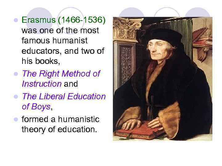 Erasmus (1466 -1536) was one of the most famous humanist educators, and two of