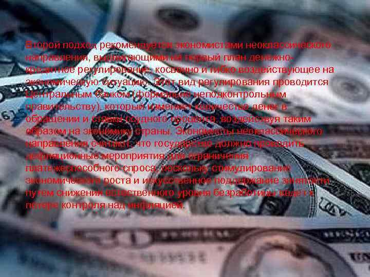 Второй подход рекомендуется экономистами неоклассического направления, выдвигающими на первый план денежнокредитное регулирование, косвенно и