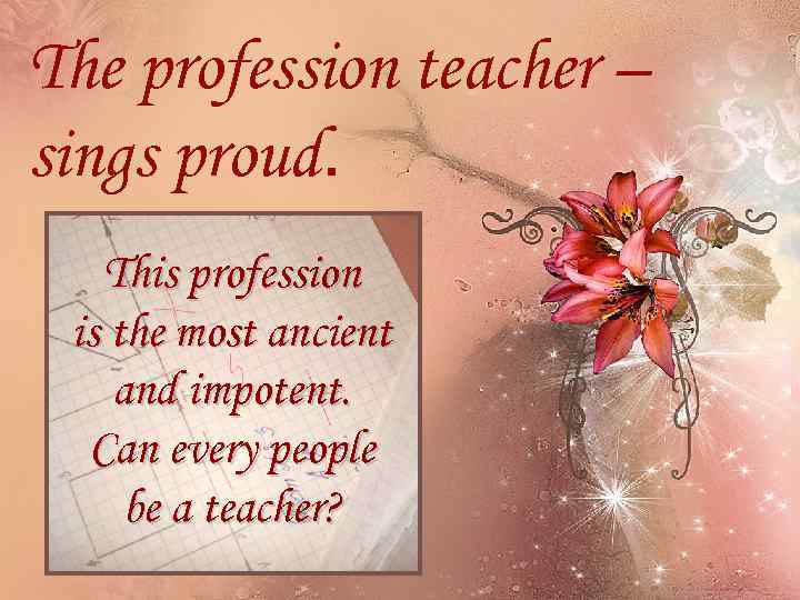 The profession teacher – sings proud. This profession is the most ancient and impotent.
