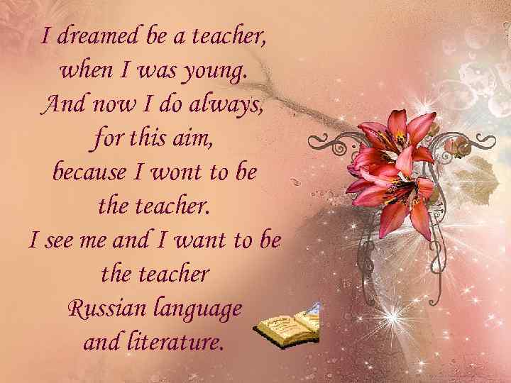 I dreamed be a teacher, when I was young. And now I do always,