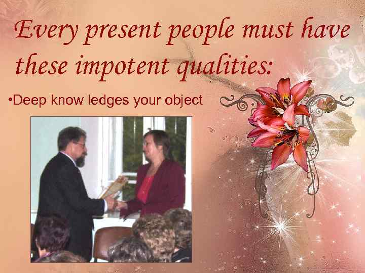Every present people must have these impotent qualities: • Deep know ledges your object