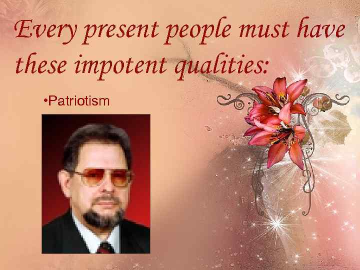 Every present people must have these impotent qualities: • Patriotism
