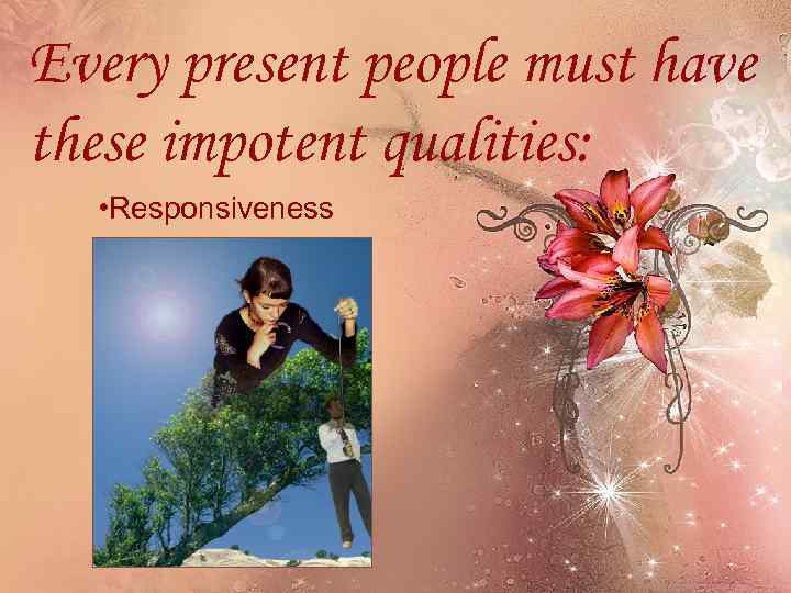 Every present people must have these impotent qualities: • Responsiveness