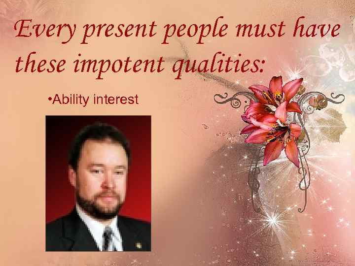 Every present people must have these impotent qualities: • Ability interest