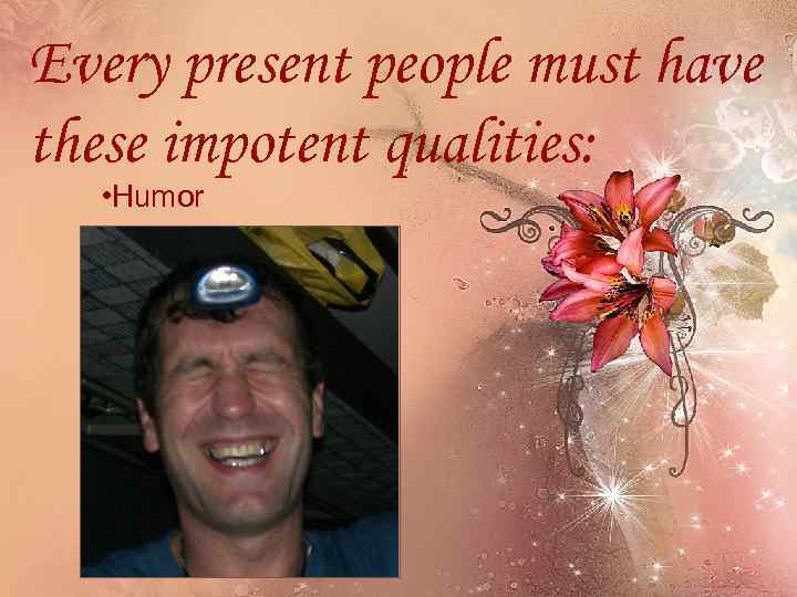 Every present people must have these impotent qualities: • Humor