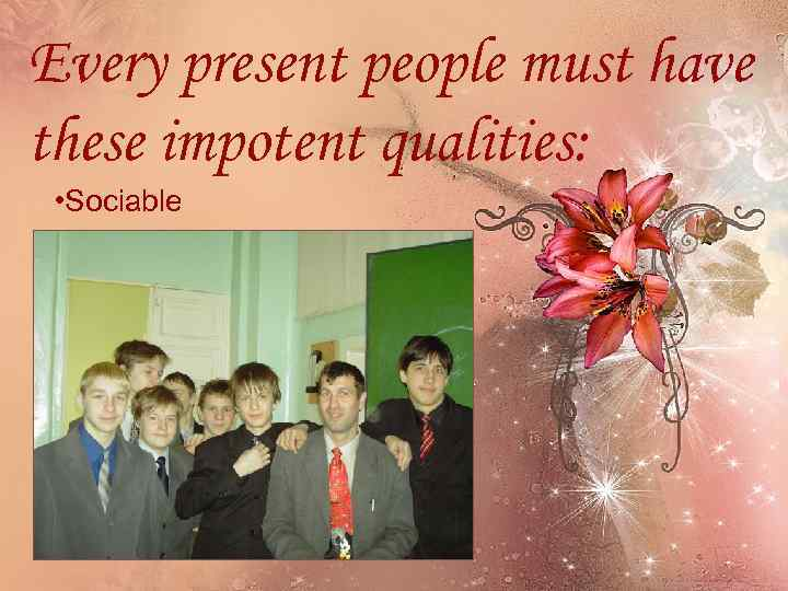 Every present people must have these impotent qualities: • Sociable