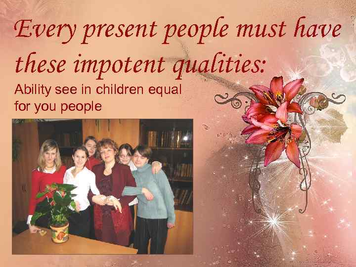 Every present people must have these impotent qualities: Ability see in children equal for