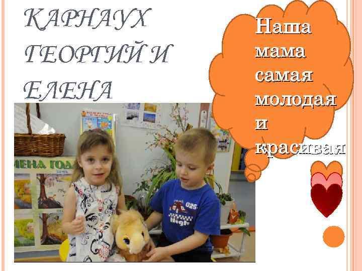 КАРНАУХ ГЕОРГИЙ И ЕЛЕНА Наша мама самая молодая и красивая
