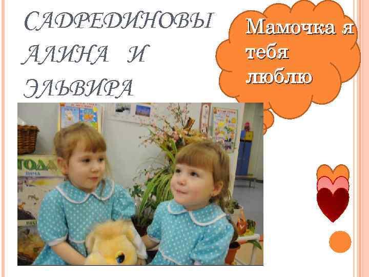 САДРЕДИНОВЫ АЛИНА И ЭЛЬВИРА Мамочка я тебя люблю