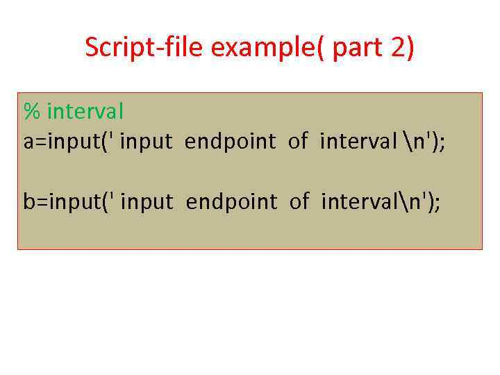 Script-file example( part 2) % interval a=input(' input endpoint of interval n'); b=input(' input
