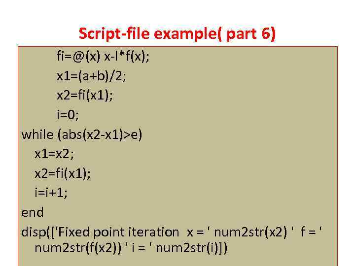 Script-file example( part 6) fi=@(x) x-l*f(x); x 1=(a+b)/2; x 2=fi(x 1); i=0; while (abs(x