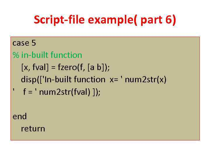 Script-file example( part 6) case 5 % in-built function [x, fval] = fzero(f, [a