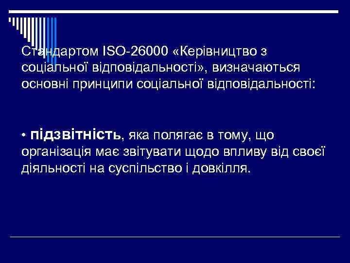 Стандартом ISO-26000 «Керівництво з соціальної відповідальності» , визначаються основні принципи соціальної відповідальності: • підзвітність,