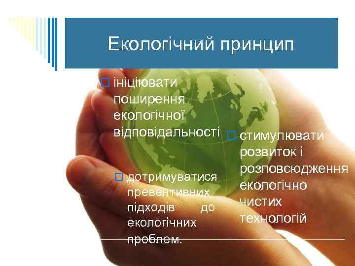 Екологічний принцип o ініціювати поширення екологічної відповідальності o стимулювати розвиток і розповсюдження o дотримуватися