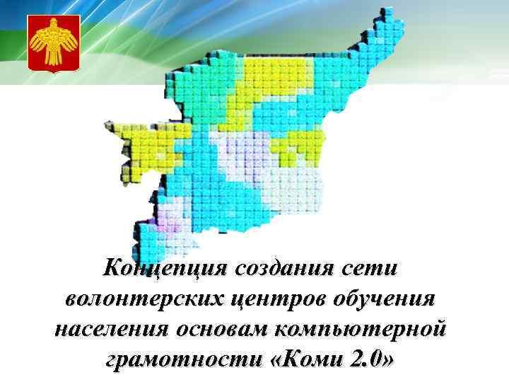 Концепция создания сети волонтерских центров обучения населения основам компьютерной грамотности «Коми 2. 0»