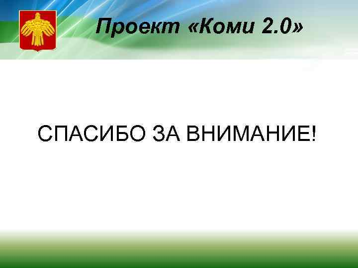 Проект «Коми 2. 0» СПАСИБО ЗА ВНИМАНИЕ!