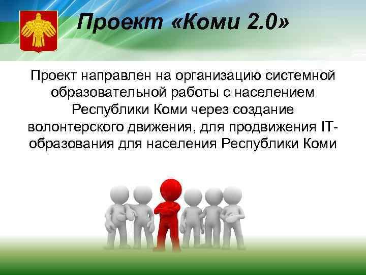 Проект «Коми 2. 0» Проект направлен на организацию системной образовательной работы с населением Республики