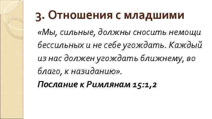 3. Отношения с младшими «Мы, сильные, должны сносить немощи бессильных и не себе угождать.
