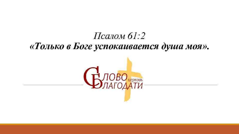 Псалом 61: 2 «Только в Боге успокаивается душа моя» .