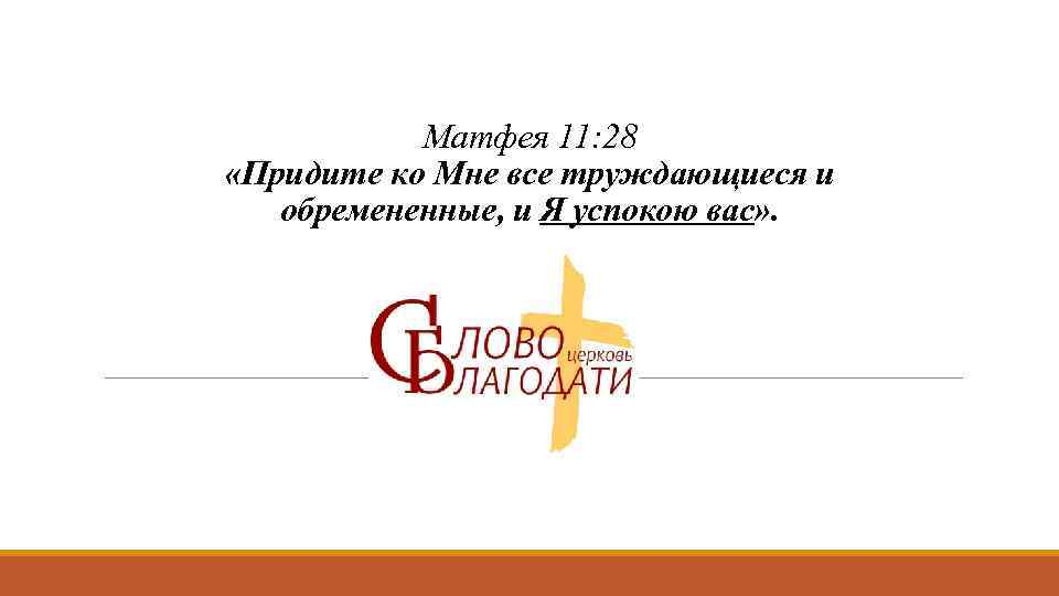 Матфея 11: 28 «Придите ко Мне все труждающиеся и обремененные, и Я успокою вас»