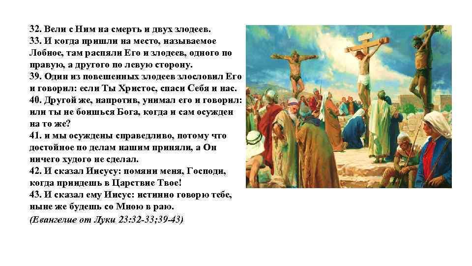 32. Вели с Ним на смерть и двух злодеев. 33. И когда пришли на