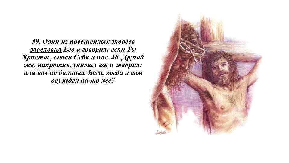 39. Один из повешенных злодеев злословил Его и говорил: если Ты Христос, спаси Себя