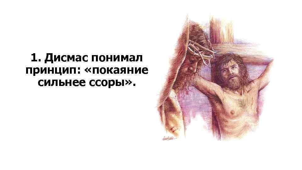 1. Дисмас понимал принцип: «покаяние сильнее ссоры» .