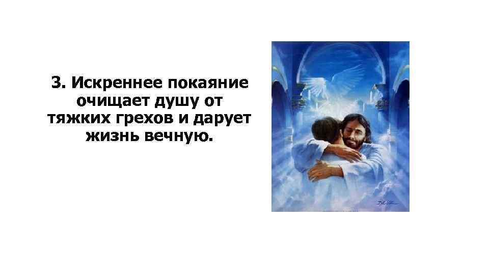 3. Искреннее покаяние очищает душу от тяжких грехов и дарует жизнь вечную.