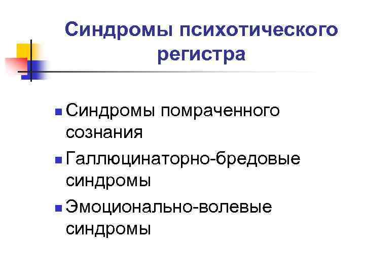 Синдромы психотического регистра Синдромы помраченного сознания n Галлюцинаторно-бредовые синдромы n Эмоционально-волевые синдромы n