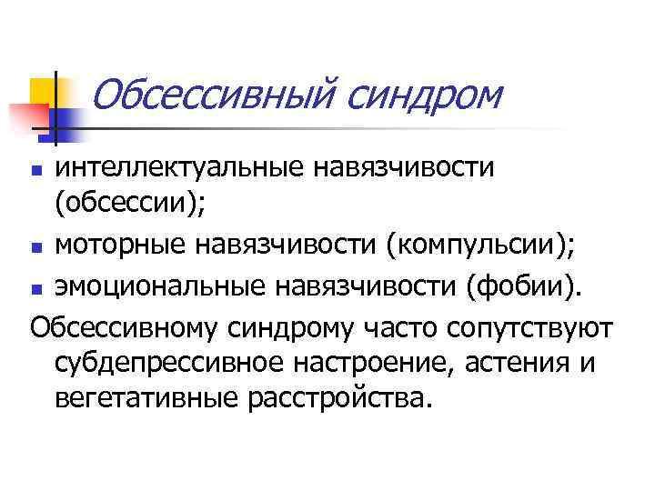Обсессивный синдром интеллектуальные навязчивости (обсессии); n моторные навязчивости (компульсии); n эмоциональные навязчивости (фобии). Обсессивному