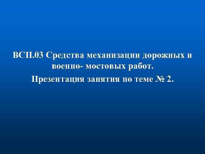 ВСП. 03 Средства механизации дорожных и военно- мостовых работ. Презентация занятия по теме №