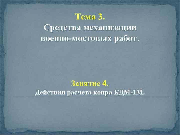 Тема 3. Средства механизации военно-мостовых работ. Занятие 4. Действия расчета копра КДМ-1 М.