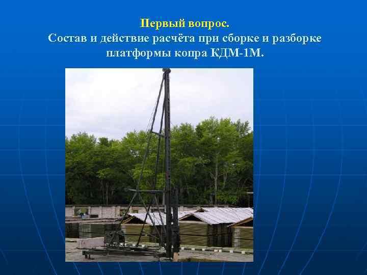 Первый вопрос. Состав и действие расчёта при сборке и разборке платформы копра КДМ-1 М.
