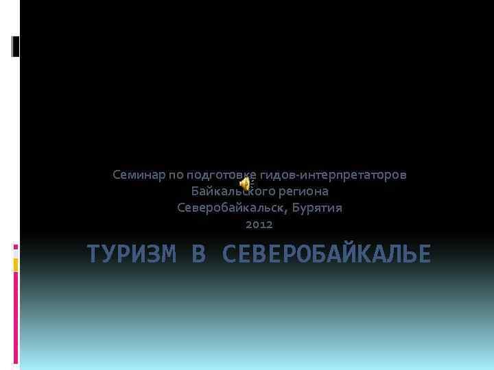 Семинар по подготовке гидов-интерпретаторов Байкальского региона Северобайкальск, Бурятия 2012 ТУРИЗМ В СЕВЕРОБАЙКАЛЬЕ