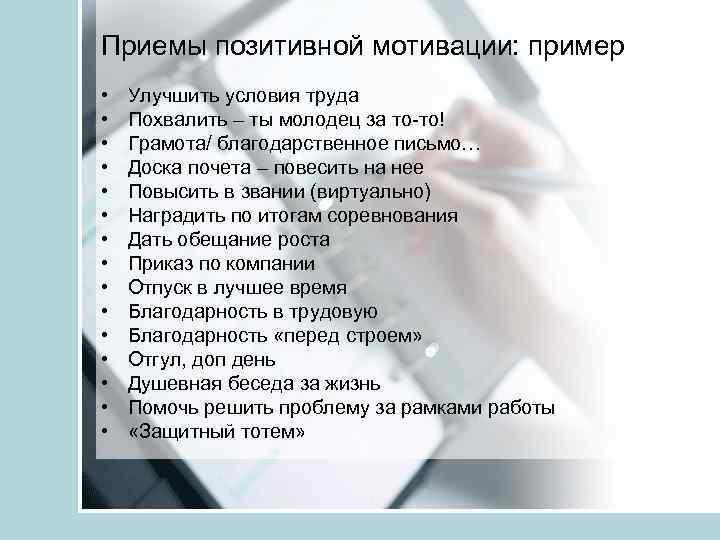 Приемы позитивной мотивации: пример • • • • Улучшить условия труда Похвалить – ты