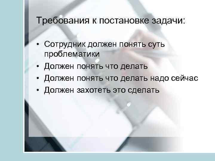 Требования к постановке задачи: • Сотрудник должен понять суть проблематики • Должен понять что