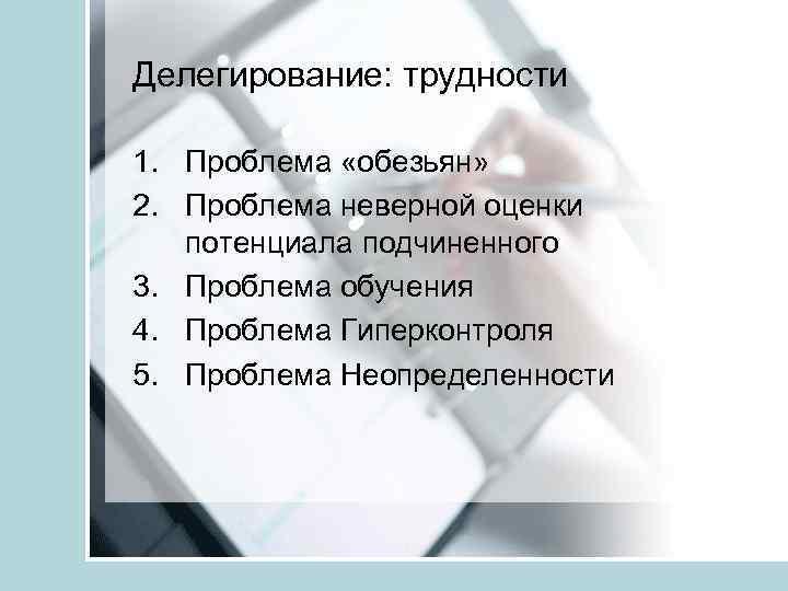Делегирование: трудности 1. Проблема «обезьян» 2. Проблема неверной оценки потенциала подчиненного 3. Проблема обучения