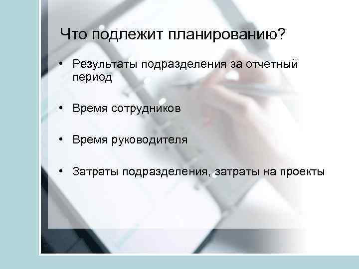 Что подлежит планированию? • Результаты подразделения за отчетный период • Время сотрудников • Время