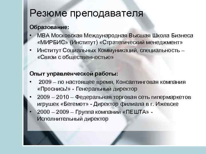 Резюме преподавателя Образование: • МВА Московская Международная Высшая Школа Бизнеса «МИРБИС» (Институт) «Стратегический менеджмент»