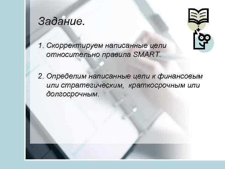 Задание. 1. Скорректируем написанные цели относительно правила SMART. 2. Определим написанные цели к финансовым