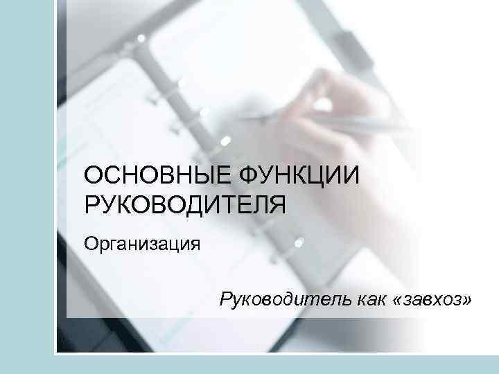 ОСНОВНЫЕ ФУНКЦИИ РУКОВОДИТЕЛЯ Организация Руководитель как «завхоз»