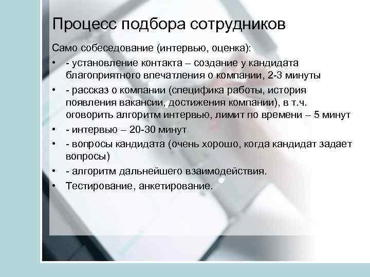 Процесс подбора сотрудников Само собеседование (интервью, оценка): • - установление контакта – создание у