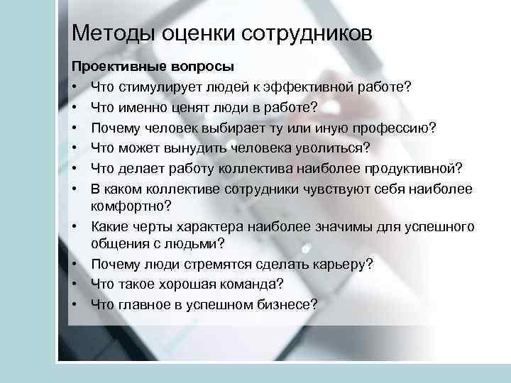 Методы оценки сотрудников Проективные вопросы • Что стимулирует людей к эффективной работе? • Что