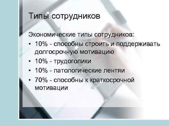 Типы сотрудников Экономические типы сотрудников: • 10% - способны строить и поддерживать долгосрочную мотивацию