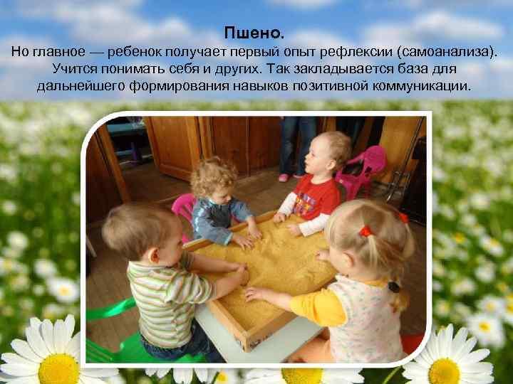 Пшено. Но главное — ребенок получает первый опыт рефлексии (самоанализа). Учится понимать себя и