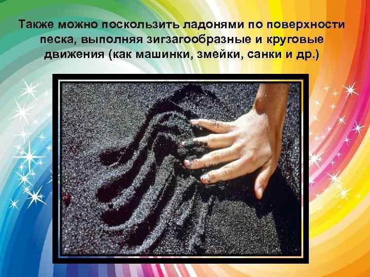 Также можно поскользить ладонями по поверхности песка, выполняя зигзагообразные и круговые движения (как машинки,
