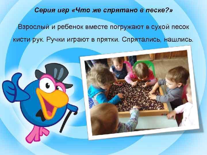 Серия игр «Что же спрятано в песке? » Взрослый и ребенок вместе погружают в